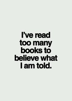 I've read too many books to immediately believe what I'm told.