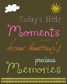 Today's little moments become tomorrows precious memories
