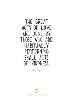 """The great acts of love are done by those who habitually are performing small acts of kindness."" - Victor Hugo"
