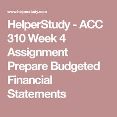 HelperStudy - ACC 310 Week 4 Assignment Prepare Budgeted Financial Statements
