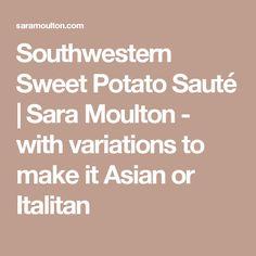 Southwestern Sweet Potato Sauté | Sara Moulton - with variations to make it Asian or Italitan
