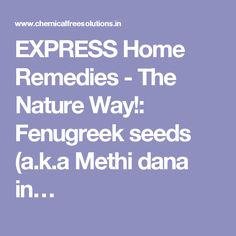 EXPRESS Home Remedies - The Nature Way!: Fenugreek seeds (a.k.a Methi dana in…