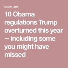 10 Obama regulations Trump overturned this year -- including some you might have missed
