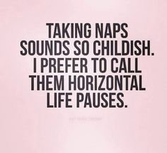 Taking naps sounds so childish.  I prefer to call them horizontal life pauses.