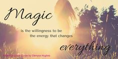 Magic is the willingness to be the energy that changes everything. Glenyce Hughes