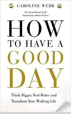 How To Have A Good Day: The essential toolkit for a productive day at work and beyond: Caroline Webb: 9781447276517: Amazon.com: Books