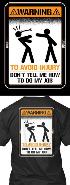 Warning To Avoid Injury Don't Tell Me How To Do My Job! Printed on a premium Unisex and Women's Tee up to size 5XL. Click on image to reserve yours before they are gone.