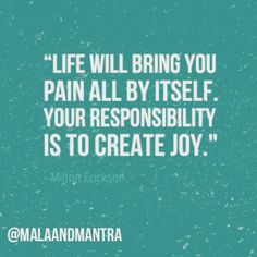 """""""Life will bring you pain all by itself. Your responsibility is to create joy."""" -Milton Erickson"""
