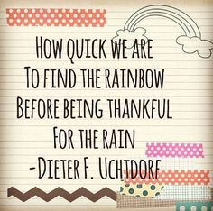 How quick we are to find the rainbow before being thankful for the rain. - Dieter F. Uchtdorf