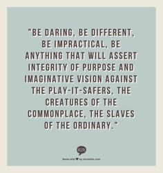 """""""Be daring, be different, be impractical, be anything that will assert integrity of purpose and imaginative vision against the play-it-safers, the creatures of the commonplace, the slaves of the ordinary."""" - Sir Cecil Beaton"""