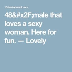48/male that loves a sexy woman. Here for fun. — Lovely