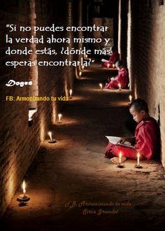 """""""Si no puedes encontrar la verdad ahora mismo y donde estás, ¿Dónde más esperas encontrarla?."""" Dogen www.armonizandotuvida.blogspot.com"""