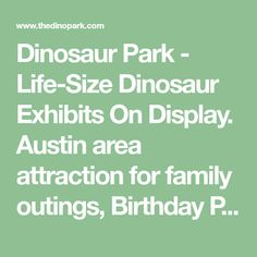 Dinosaur Park - Life-Size Dinosaur Exhibits On Display. Austin area attraction for family outings, Birthday Parties, Field Trips, Day Camps, Fossil Digs, Prehistoric Hunt and Dinosaur Toy Store.