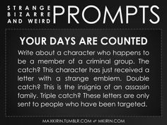 ✐ Daily Weird Prompt ✐ Your Days Are Counted Write about a character who happens to be a member of a criminal group. The catch? This character has just received a letter with a strange emblem. Double catch? This is the insignia of an assassin family. Triple catch? These letters are only sent to people who have been targeted. Any work you create based off this prompt belongs to you, no sourcing is necessary though it would be really appreciated! And don't forget to tag maxkirin (or tweet ...