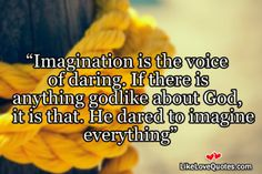 Imagination is the voice of daring. If there is