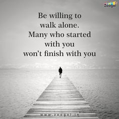 Be willing to walk alone many who started with you won't finish with you.