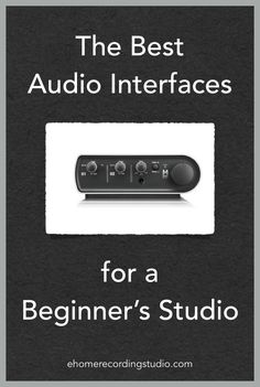 The Best Audio Interfaces for a Beginner's Studio http://ehomerecordingstudio.com/best-audio-interfaces/