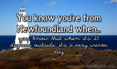 You Know You're From Newfoundland When… you know that when it's 23 degrees outside, it's a very warm day Newfoundland Canada, Newfoundland And Labrador, Miss You Daddy, Man On The Moon, Story Of My Life, Beautiful Islands, British Columbia, Getting Old, Knowing You