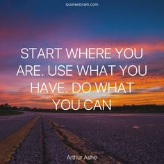 "Quote of The Day ""Start where you are. Use what you have. Do what you can."" - Arthur Ashe http://lnk.al/2U56"