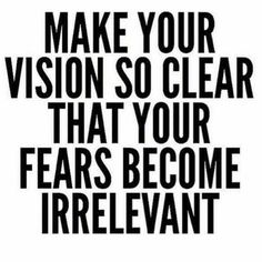 Make your vision so clear that your fears become irrelevant. - unknown. Image via Terry Savelle Foy