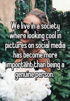 """""""We live in a society where looking cool in pictures on social media has become more important than being a genuine person. """""""