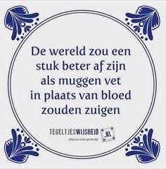 Tegeltjes Wijsheid, de wereld zou een stuk beter af zijn, als muggen vet zouden zuigen ipv bloed. www.tegeltjeswijsheid.nl, altijd een uniek geschenk!