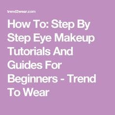 How To: Step By Step Eye Makeup Tutorials And Guides For Beginners - Trend To Wear