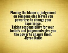 Placing the blame or judgement on someone else leaves you powerless to change your experience. Taking responsibility for your beliefs and judgements give you the power to change them.-Byron Katie