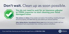 You do not need to wait for an insurance adjuster or FEMA inspector to start cleaning your flood damaged home.