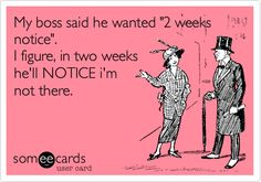 My boss said he wanted '2 weeks notice'. I figure, in two weeks he'll NOTICE i'm not there.