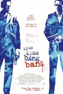 Kiss Kiss Bang Bang. Hilarious murder mystery starring Robert Downey Jr., Val Kilmer, and Michelle Monaghan. Definitely a film worth watching!!  Harry: Do you think I'm stupid?   Perry: I don't think you'd know where to put food at, if you didn't flap your mouth so much. Yes I think you're stupid.