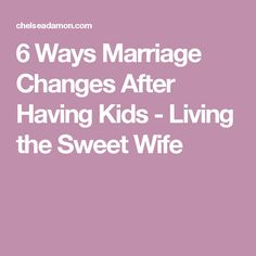 6 Ways Marriage Changes After Having Kids - Living the Sweet Wife