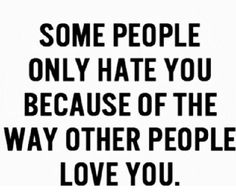 Some people only hate you, because of the way other people love you.  Sad, but true.