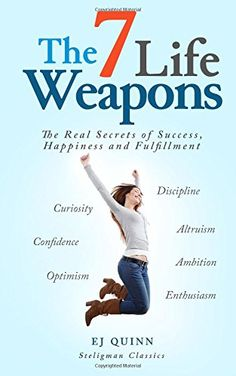 The 7 Life Weapons: The Real Secrets of Success, Happiness and Fulfillment