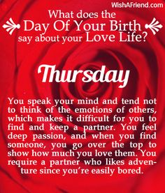 You were born on Thursday. You speak your mind and tend not to think of the emotions of others, which makes it difficult for you to find and keep a partner. You feel deep passion, and when you find someone, you go over the top to show how much you love them. You require a partner who likes adventure since you're easily bored.