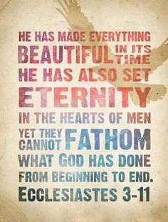Yet they cannot fathom what God has done from beginning to end.  Ecclesiastes 3:11.  Eternity is set in the heart of EVERY man. We are born with what some want to deny....