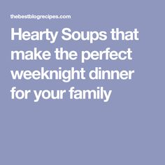 Hearty Soups that make the perfect weeknight dinner for your family