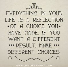 Everything in your life is a reflection of a choice you have made. If you want a different result, make different choices. by deeplifequotes, via Flickr