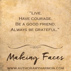 ''Vivir.  Tener coraje. Ser un buen amigo. Siempre estar agradecido.''  Making Faces - Amy Harmon