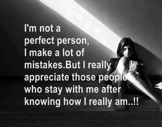 I'm not a perfect person I make a lot of mistakes but I really appreciate those people who stay with me after knowing how I really am | Anonymous ART of Revolution
