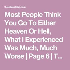 Most People Think You Go To Either Heaven Or Hell, What I Experienced Was Much, Much Worse | Page 6 | Thought Catalog