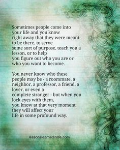 Sometimes people come into your life and you know right away that they were meant to be there, to serve some sort of purpose, teach you a lesson, or to help you figure out who you are or who you want