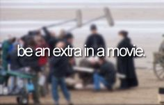 Bucket list- be an extra in a movie.