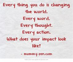 Every thing you do is changing the world. Every word. Every thought. Every action. What does your impact look like?