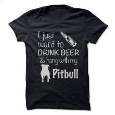 Just want to drink beer and hang with my pitbull - #cool shirt #hoodie sweatshirts. PURCHASE NOW => https://www.sunfrog.com/Pets/Just-want-to-drink-beer-and-hang-with-my-pitbull.html?60505