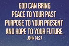 God is GREAT! Peace for our past (we have been forgiven of all sin and our pain is redeemed), purpose for our present (love one another and bless our enemies) and hope for our future (at the end, we will hear Well Done, Good and Faithful Servants and spend eternity with our Heavenly Father).