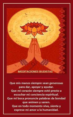 """""""Que mis manos siempre sean generosas para dar, apoyar y ayudar, Que mi corazón siempre esté dispuesto a escuchar mi conciencia espiritual, que mi boca pronuncie palabras de amor, bondad que animen y que sanen, Que en todo momento sienta y exprese mi amor a la humanidad¨ Meditación Budista"""