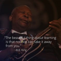 """The beautiful thing about learning is that nobody can take it away from you."" - B.B. King"