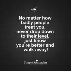 No matter how badly people treat you, never drop down to their level, just know you're better and walk away! — Unknown Author