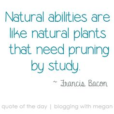 Natural abilities are like natural plants that need pruning by study. ~ Francis Bacon #quote #quoteoftheday